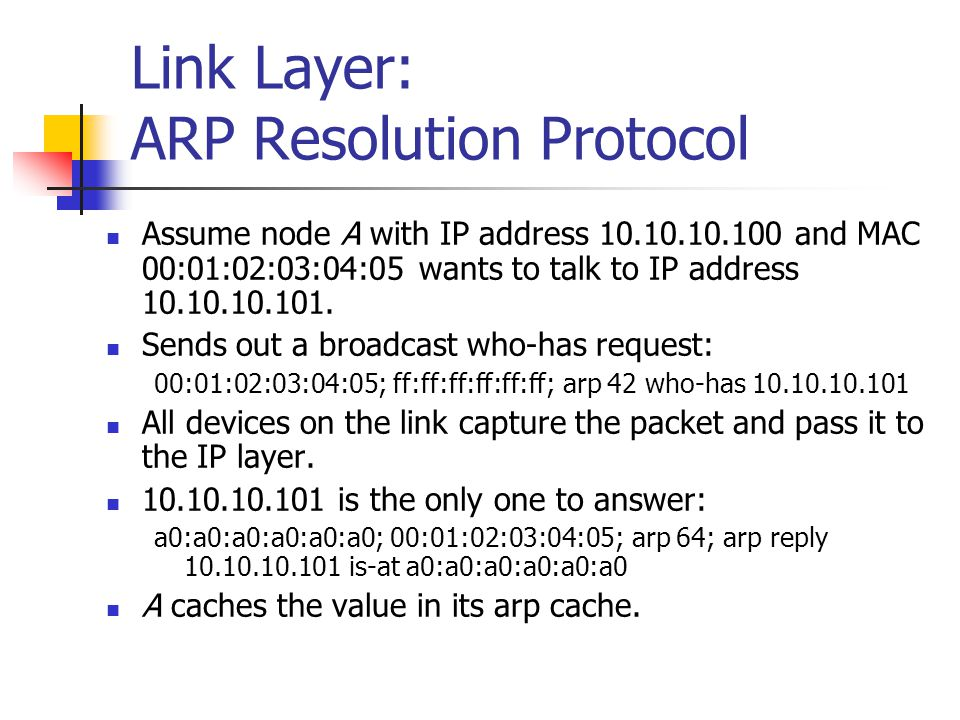 Link Layer: ARP Resolution Protocol Assume node A with IP address 10.10.10.100 and MAC 00:01:02:03:04:05 wants to talk to IP address 10.10.10.101.