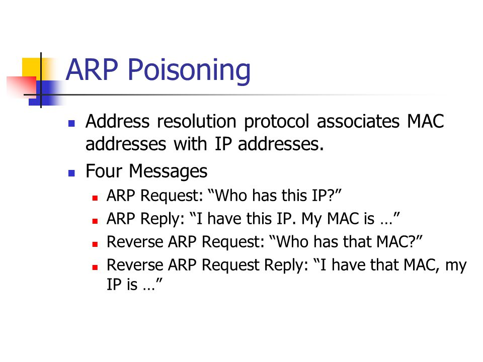 """ARP Poisoning Address resolution protocol associates MAC addresses with IP addresses. Four Messages ARP Request: """"Who has this IP?"""" ARP Reply: """"I have"""