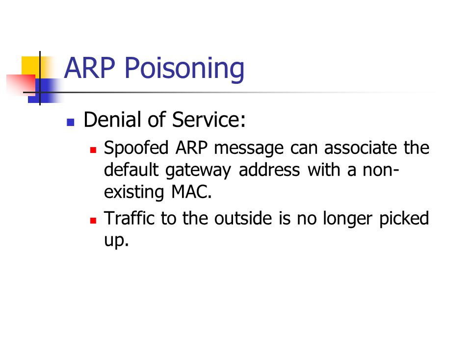 ARP Poisoning Denial of Service: Spoofed ARP message can associate the default gateway address with a non- existing MAC. Traffic to the outside is no