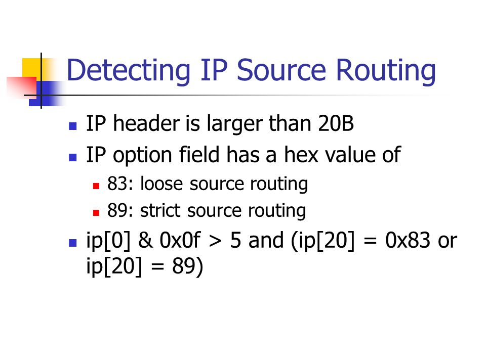 Detecting IP Source Routing IP header is larger than 20B IP option field has a hex value of 83: loose source routing 89: strict source routing ip[0] & 0x0f > 5 and (ip[20] = 0x83 or ip[20] = 89)