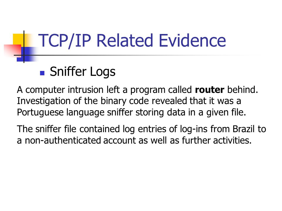 TCP/IP Related Evidence Sniffer Logs A computer intrusion left a program called router behind. Investigation of the binary code revealed that it was a