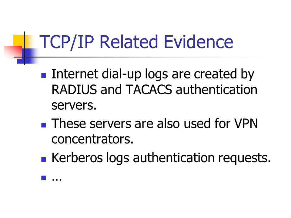 TCP/IP Related Evidence Internet dial-up logs are created by RADIUS and TACACS authentication servers.