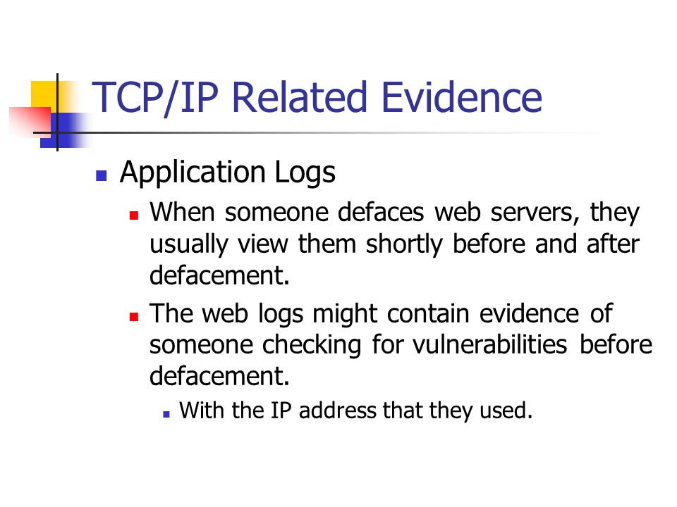 TCP/IP Related Evidence Application Logs When someone defaces web servers, they usually view them shortly before and after defacement.