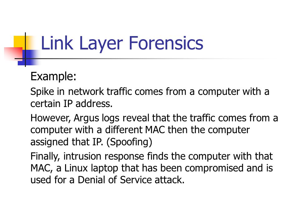 Link Layer Forensics Example: Spike in network traffic comes from a computer with a certain IP address. However, Argus logs reveal that the traffic co
