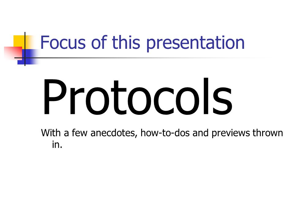 Focus of this presentation Protocols With a few anecdotes, how-to-dos and previews thrown in.