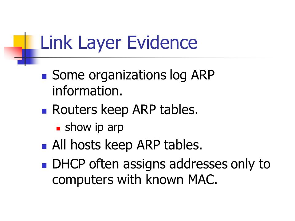 Link Layer Evidence Some organizations log ARP information. Routers keep ARP tables. show ip arp All hosts keep ARP tables. DHCP often assigns address
