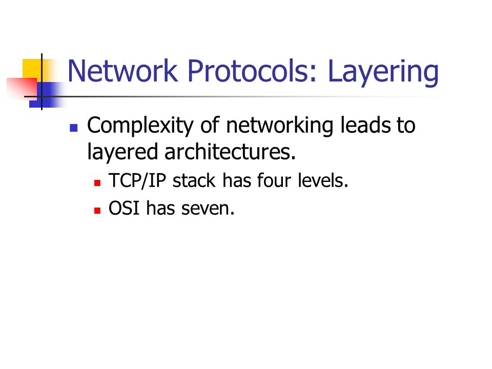 Network Protocols: Layering Complexity of networking leads to layered architectures. TCP/IP stack has four levels. OSI has seven.