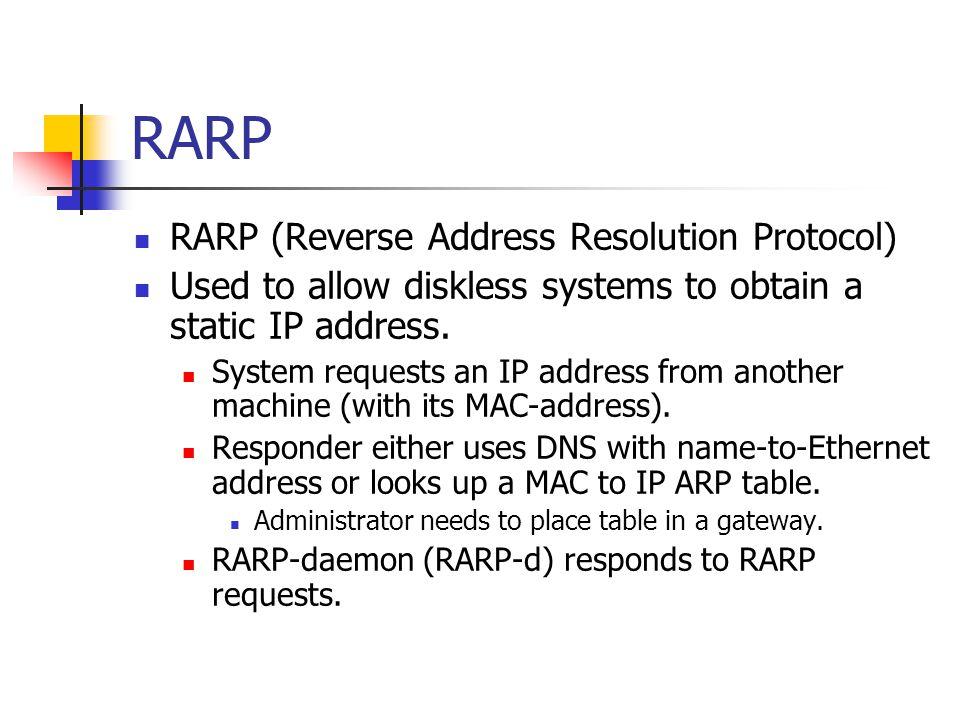 RARP RARP (Reverse Address Resolution Protocol) Used to allow diskless systems to obtain a static IP address. System requests an IP address from anoth