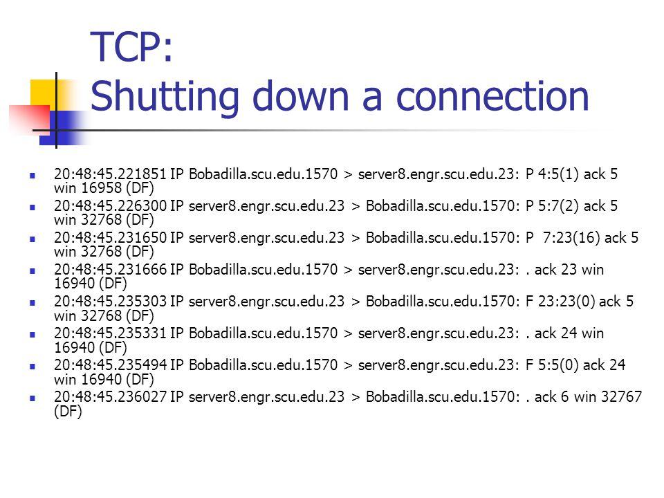 TCP: Shutting down a connection 20:48:45.221851 IP Bobadilla.scu.edu.1570 > server8.engr.scu.edu.23: P 4:5(1) ack 5 win 16958 (DF) 20:48:45.226300 IP server8.engr.scu.edu.23 > Bobadilla.scu.edu.1570: P 5:7(2) ack 5 win 32768 (DF) 20:48:45.231650 IP server8.engr.scu.edu.23 > Bobadilla.scu.edu.1570: P 7:23(16) ack 5 win 32768 (DF) 20:48:45.231666 IP Bobadilla.scu.edu.1570 > server8.engr.scu.edu.23:.