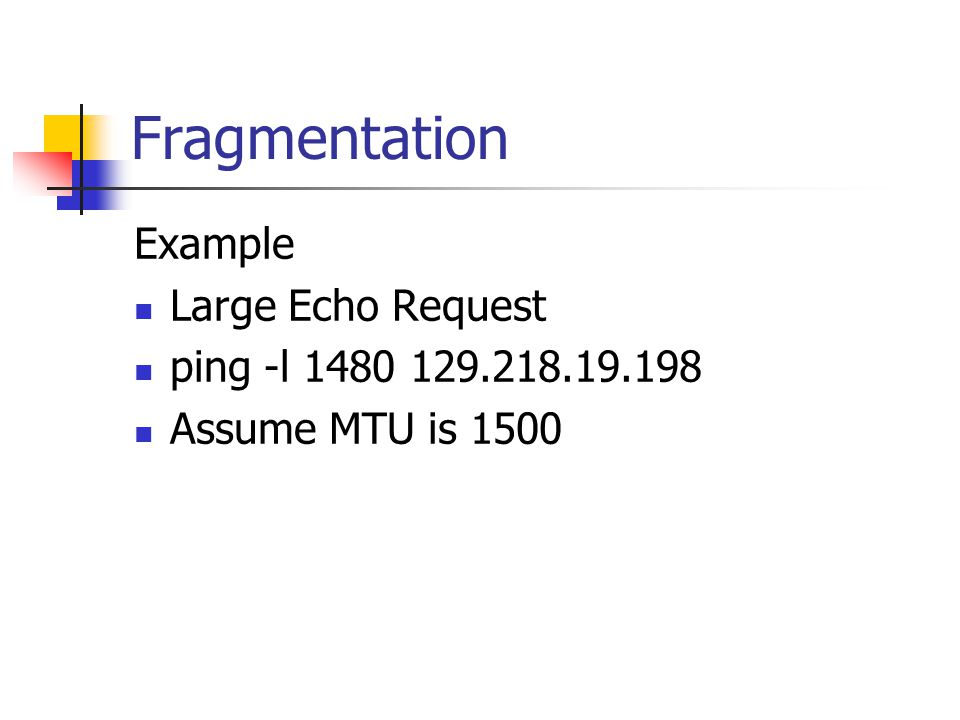 Fragmentation Example Large Echo Request ping -l 1480 129.218.19.198 Assume MTU is 1500