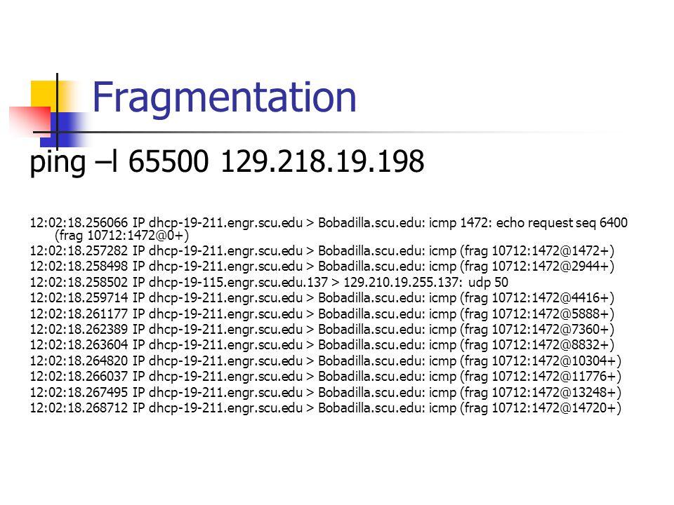 Fragmentation ping –l 65500 129.218.19.198 12:02:18.256066 IP dhcp-19-211.engr.scu.edu > Bobadilla.scu.edu: icmp 1472: echo request seq 6400 (frag 10712:1472@0+) 12:02:18.257282 IP dhcp-19-211.engr.scu.edu > Bobadilla.scu.edu: icmp (frag 10712:1472@1472+) 12:02:18.258498 IP dhcp-19-211.engr.scu.edu > Bobadilla.scu.edu: icmp (frag 10712:1472@2944+) 12:02:18.258502 IP dhcp-19-115.engr.scu.edu.137 > 129.210.19.255.137: udp 50 12:02:18.259714 IP dhcp-19-211.engr.scu.edu > Bobadilla.scu.edu: icmp (frag 10712:1472@4416+) 12:02:18.261177 IP dhcp-19-211.engr.scu.edu > Bobadilla.scu.edu: icmp (frag 10712:1472@5888+) 12:02:18.262389 IP dhcp-19-211.engr.scu.edu > Bobadilla.scu.edu: icmp (frag 10712:1472@7360+) 12:02:18.263604 IP dhcp-19-211.engr.scu.edu > Bobadilla.scu.edu: icmp (frag 10712:1472@8832+) 12:02:18.264820 IP dhcp-19-211.engr.scu.edu > Bobadilla.scu.edu: icmp (frag 10712:1472@10304+) 12:02:18.266037 IP dhcp-19-211.engr.scu.edu > Bobadilla.scu.edu: icmp (frag 10712:1472@11776+) 12:02:18.267495 IP dhcp-19-211.engr.scu.edu > Bobadilla.scu.edu: icmp (frag 10712:1472@13248+) 12:02:18.268712 IP dhcp-19-211.engr.scu.edu > Bobadilla.scu.edu: icmp (frag 10712:1472@14720+)
