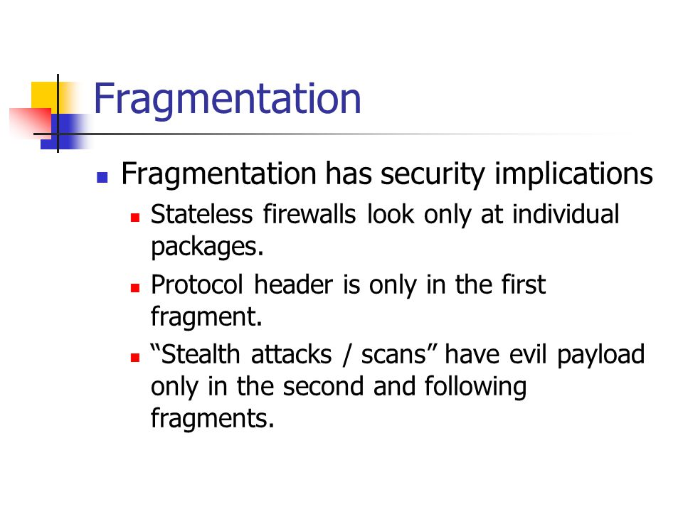 Fragmentation Fragmentation has security implications Stateless firewalls look only at individual packages.