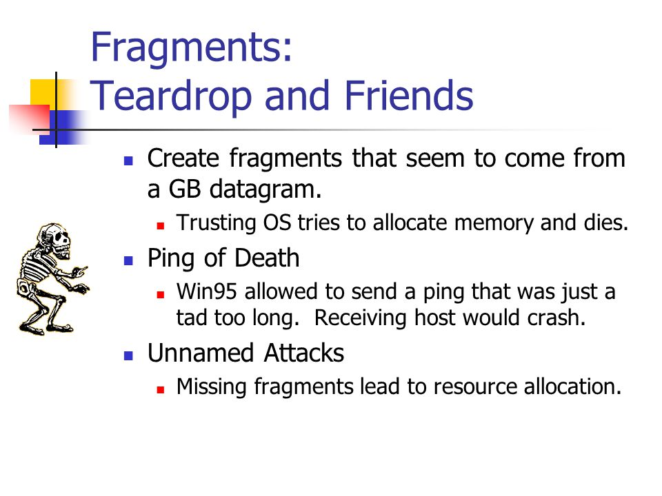 Fragments: Teardrop and Friends Create fragments that seem to come from a GB datagram. Trusting OS tries to allocate memory and dies. Ping of Death Wi
