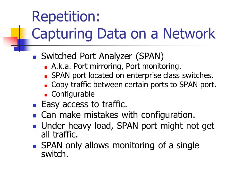 Repetition: Capturing Data on a Network Switched Port Analyzer (SPAN) A.k.a. Port mirroring, Port monitoring. SPAN port located on enterprise class sw