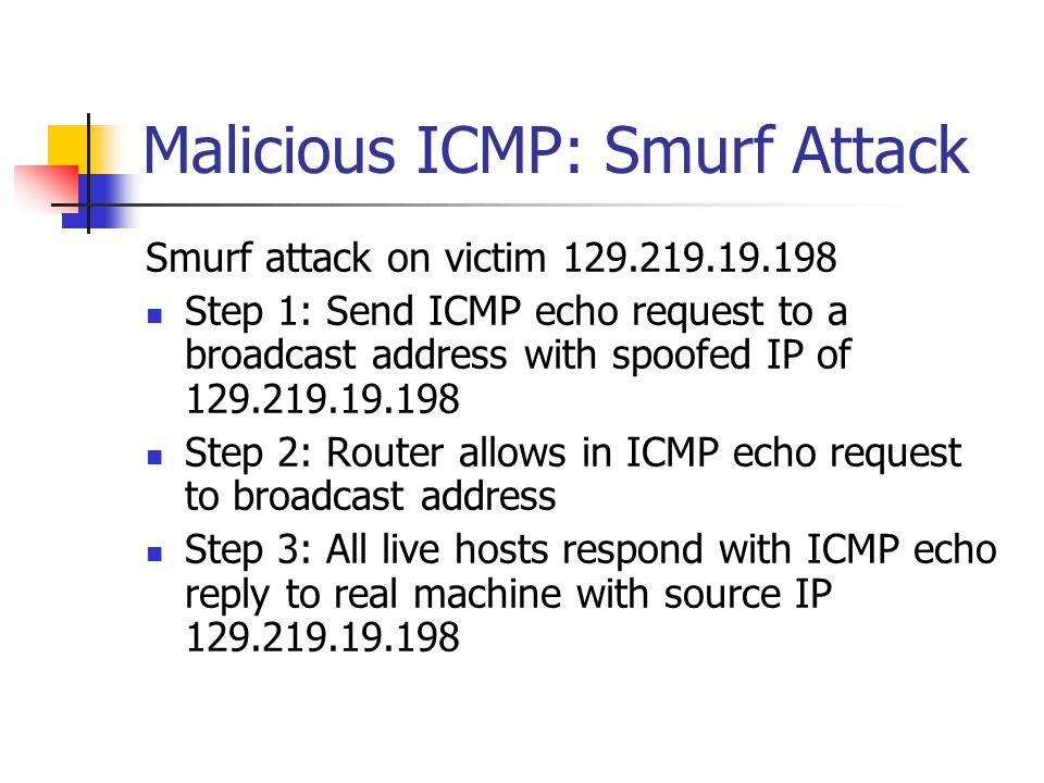 Malicious ICMP: Smurf Attack Smurf attack on victim 129.219.19.198 Step 1: Send ICMP echo request to a broadcast address with spoofed IP of 129.219.19.198 Step 2: Router allows in ICMP echo request to broadcast address Step 3: All live hosts respond with ICMP echo reply to real machine with source IP 129.219.19.198