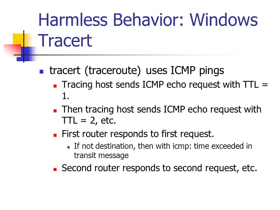 Harmless Behavior: Windows Tracert tracert (traceroute) uses ICMP pings Tracing host sends ICMP echo request with TTL = 1. Then tracing host sends ICM