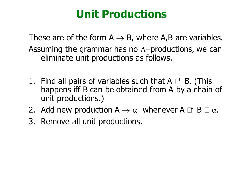 Unit Productions These are of the form A  B, where A,B are variables. Assuming the grammar has no  productions, we can eliminate unit productions a