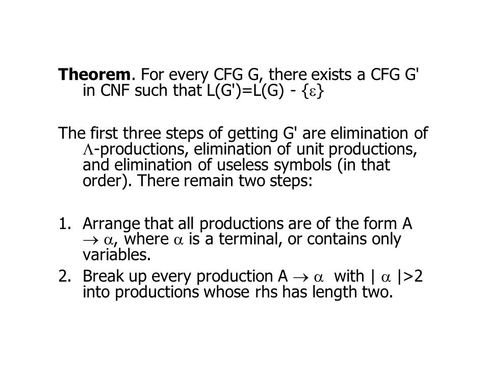 Theorem. For every CFG G, there exists a CFG G' in CNF such that L(G')=L(G) - {  } The first three steps of getting G' are elimination of  -producti
