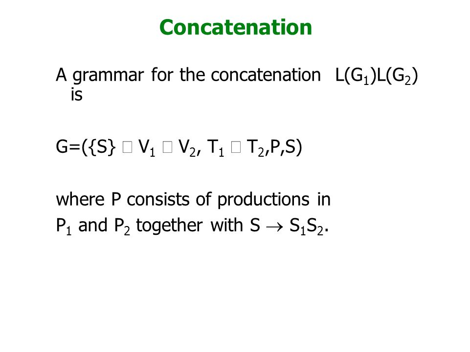 Concatenation A grammar for the concatenation L(G 1 )L(G 2 ) is G=({S}  V 1  V 2, T 1  T 2,P,S) where P consists of productions in P 1 and P 2 toge