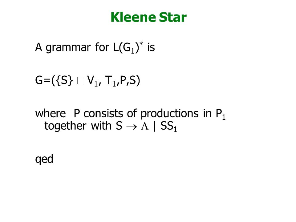 Kleene Star A grammar for L(G 1 ) * is G=({S}  V 1, T 1,P,S) where P consists of productions in P 1 together with S   | SS 1 qed