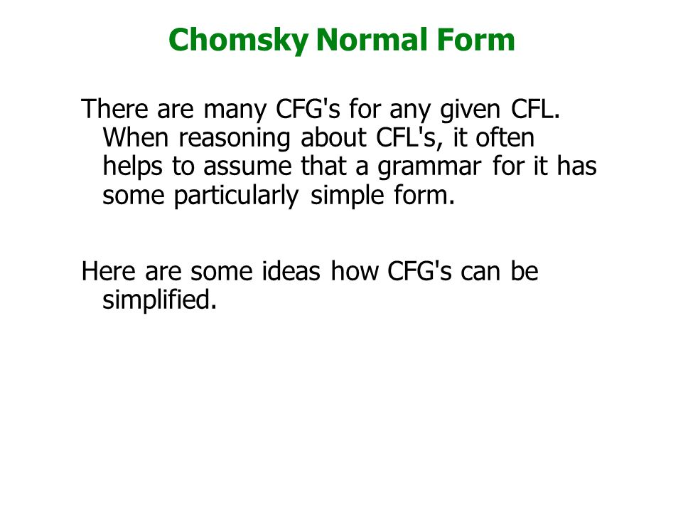 Chomsky Normal Form There are many CFG's for any given CFL. When reasoning about CFL's, it often helps to assume that a grammar for it has some partic