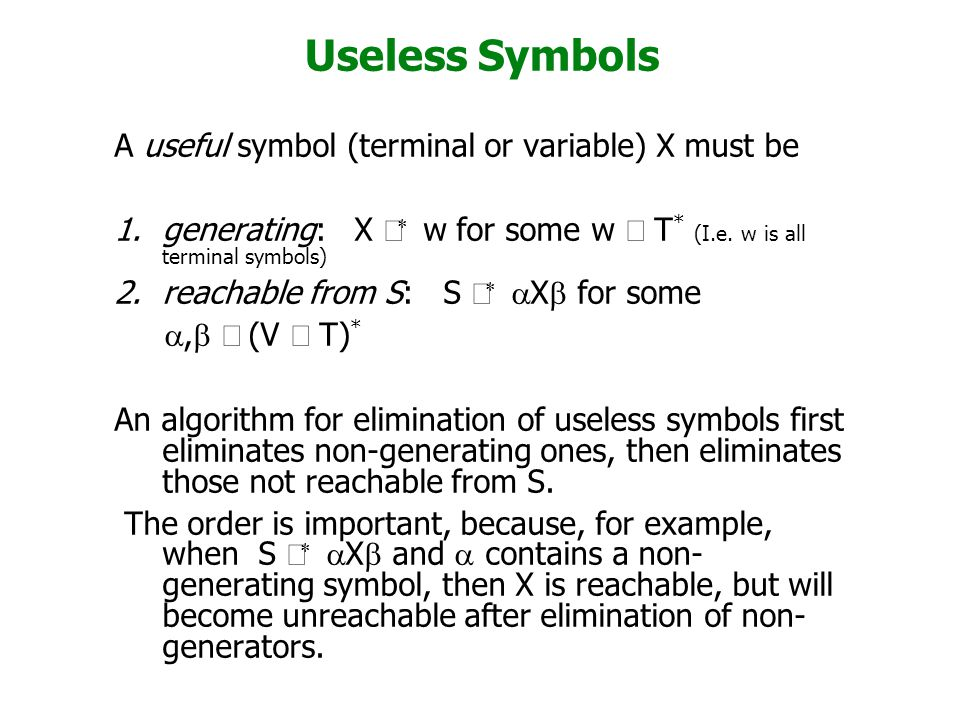 Useless Symbols A useful symbol (terminal or variable) X must be 1.generating: X   w for some w  T * (I.e. w is all terminal symbols) 2.reachable f