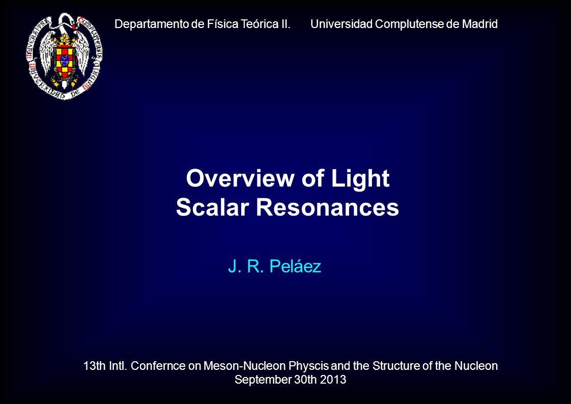 Departamento de Física Teórica II. Universidad Complutense de Madrid J. R. Peláez Overview of Light Scalar Resonances 13th Intl. Confernce on Meson-Nu