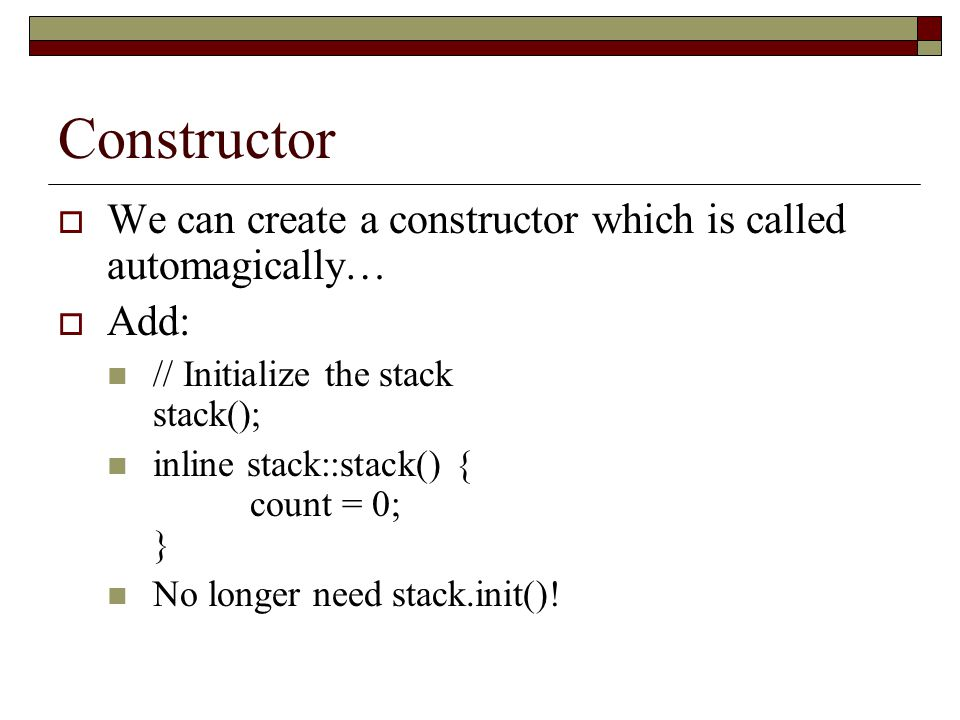 Constructor  We can create a constructor which is called automagically…  Add: // Initialize the stack stack(); inline stack::stack() { count = 0; } No longer need stack.init()!