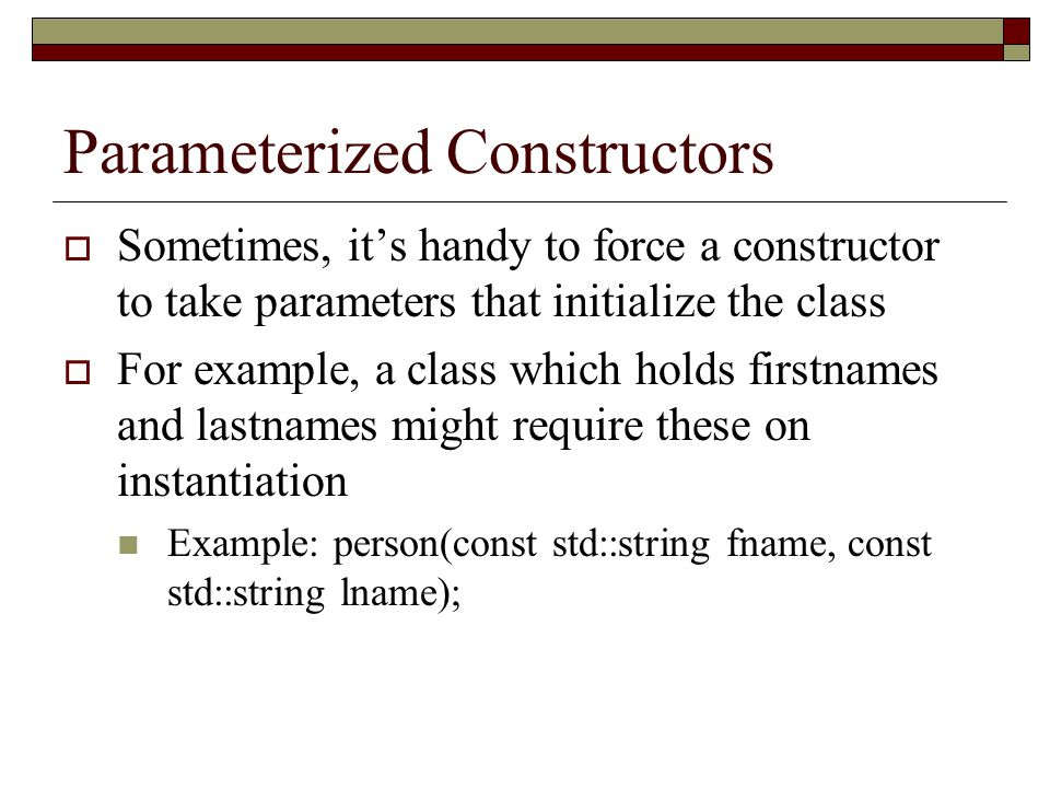 Parameterized Constructors  Sometimes, it's handy to force a constructor to take parameters that initialize the class  For example, a class which holds firstnames and lastnames might require these on instantiation Example: person(const std::string fname, const std::string lname);