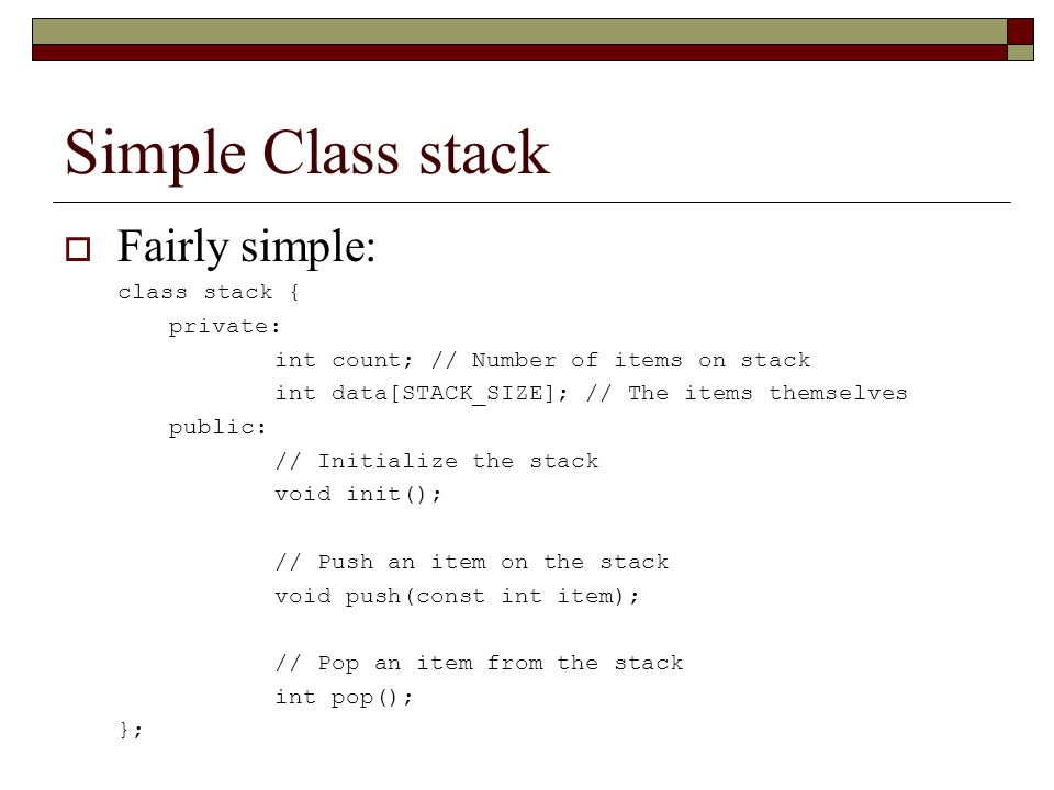 Simple Class stack  Fairly simple: class stack { private: int count; // Number of items on stack int data[STACK_SIZE]; // The items themselves public: // Initialize the stack void init(); // Push an item on the stack void push(const int item); // Pop an item from the stack int pop(); };