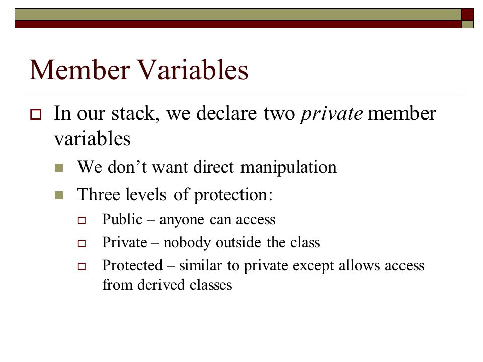 Member Variables  In our stack, we declare two private member variables We don't want direct manipulation Three levels of protection:  Public – anyone can access  Private – nobody outside the class  Protected – similar to private except allows access from derived classes