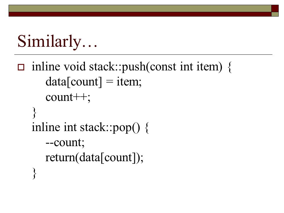 Using our stack…  stack a_stack; // Stack we want to use a_stack.init(); // Initialize the count… a_stack.push(1); a_stack.push(2); std::cout << Stack top: << a_stack.pop() << \n ;