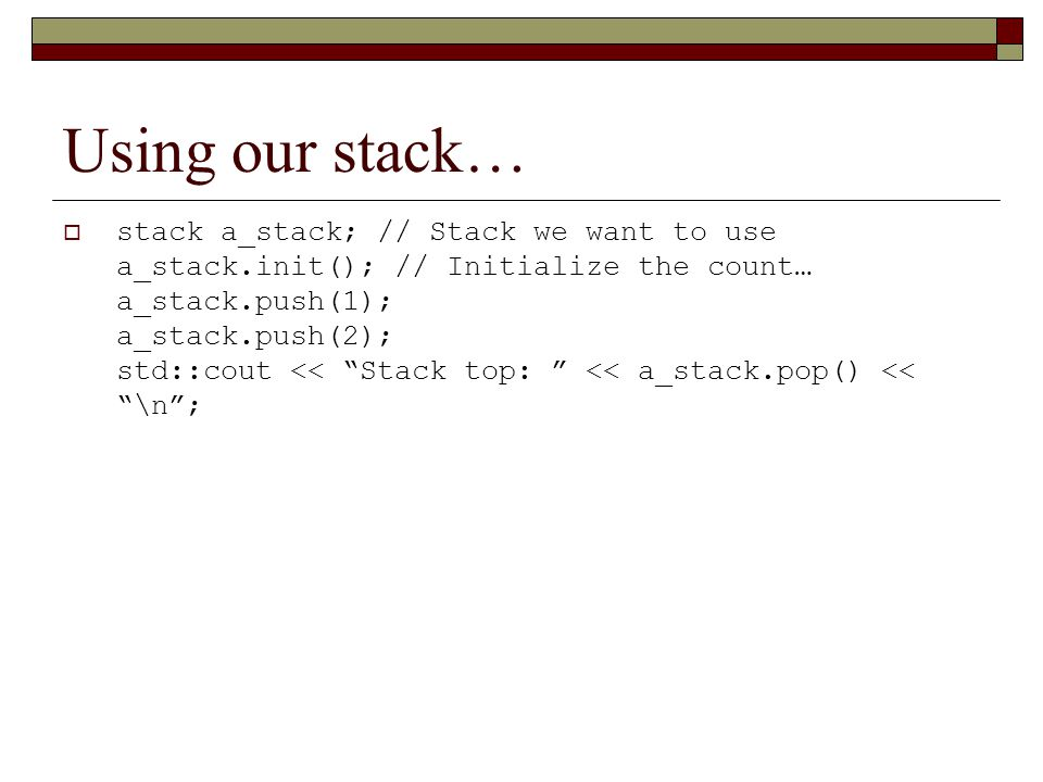 Using our stack…  stack a_stack; // Stack we want to use a_stack.init(); // Initialize the count… a_stack.push(1); a_stack.push(2); std::cout << Stack top: << a_stack.pop() << \n ;