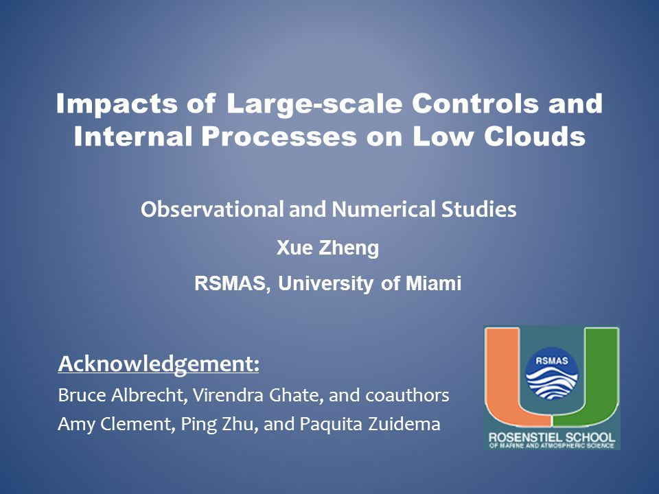 Impacts of Large-scale Controls and Internal Processes on Low Clouds Observational and Numerical Studies Xue Zheng RSMAS, University of Miami Acknowle