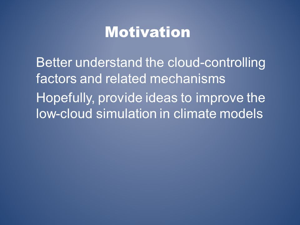 Better understand the cloud-controlling factors and related mechanisms Hopefully, provide ideas to improve the low-cloud simulation in climate models