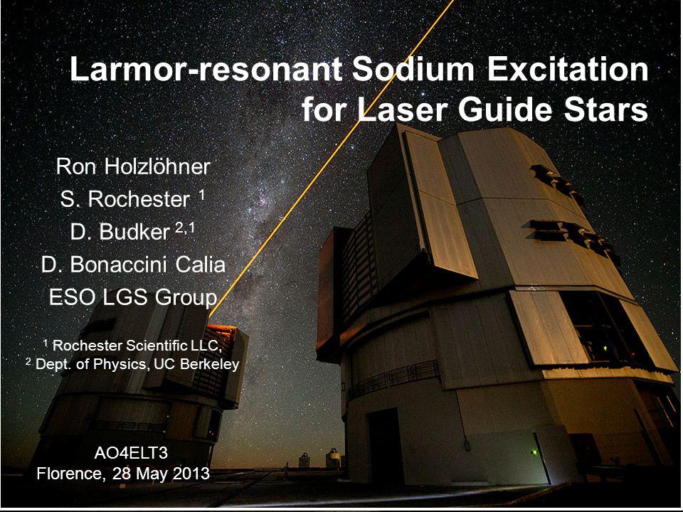 Larmor-resonant Sodium Excitation for Laser Guide Stars Ron Holzlöhner S. Rochester 1 D. Budker 2,1 D. Bonaccini Calia ESO LGS Group 1 Rochester Scien