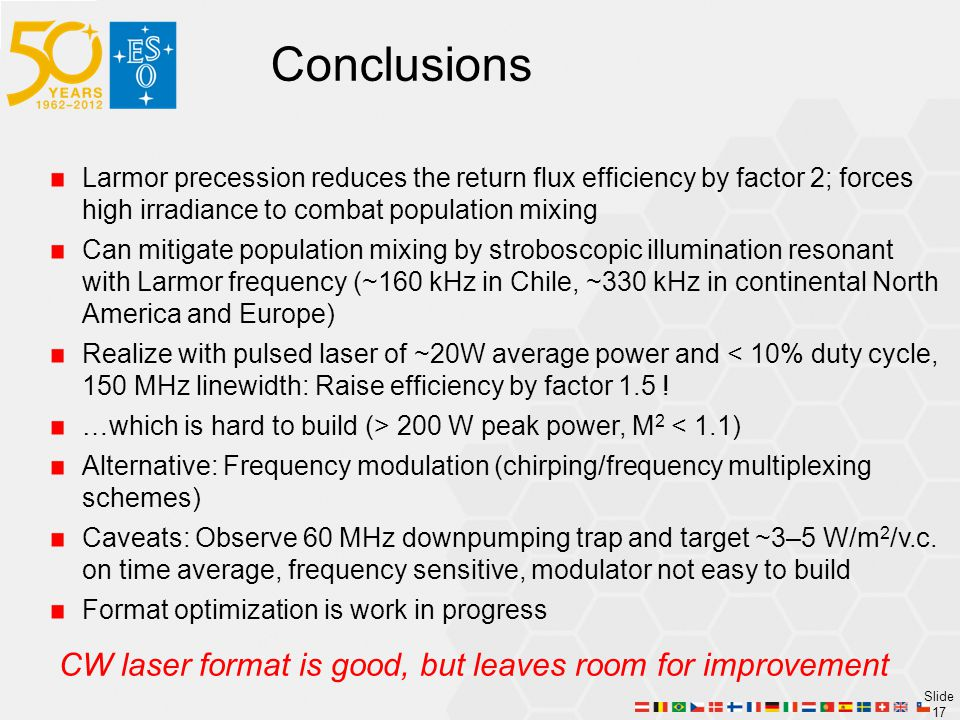Slide 17 Larmor precession reduces the return flux efficiency by factor 2; forces high irradiance to combat population mixing Can mitigate population mixing by stroboscopic illumination resonant with Larmor frequency (~160 kHz in Chile, ~330 kHz in continental North America and Europe) Realize with pulsed laser of ~20W average power and < 10% duty cycle, 150 MHz linewidth: Raise efficiency by factor 1.5 .