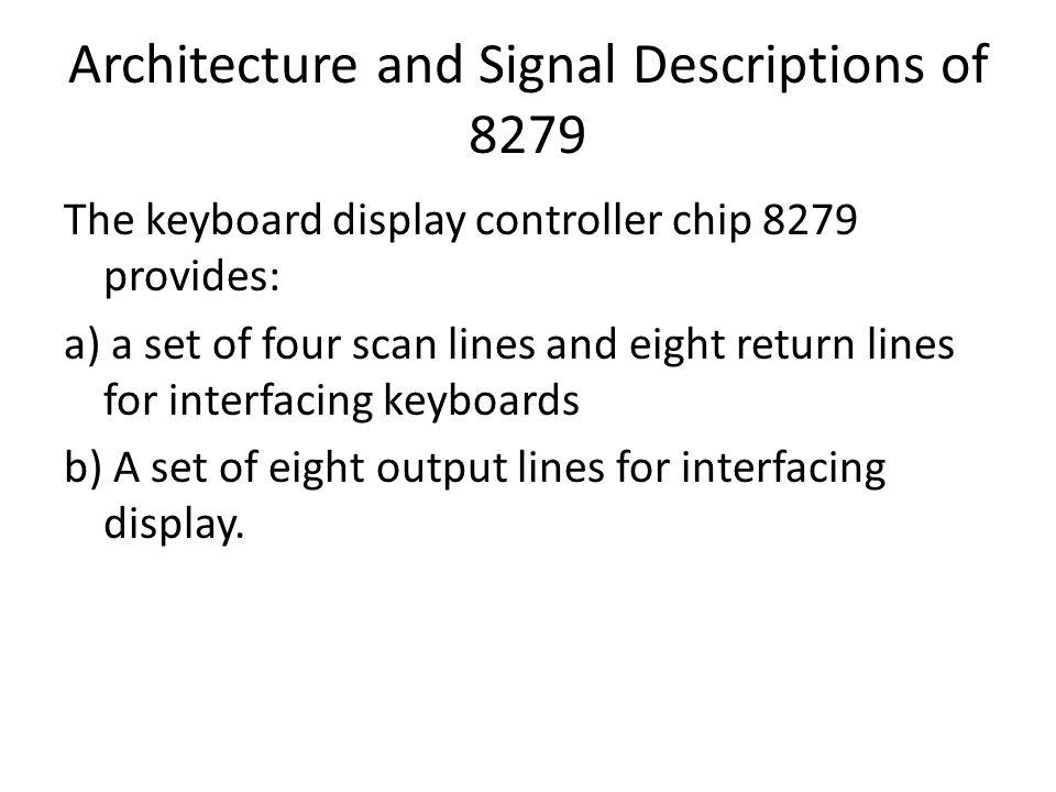 Architecture and Signal Descriptions of 8279 The keyboard display controller chip 8279 provides: a) a set of four scan lines and eight return lines fo