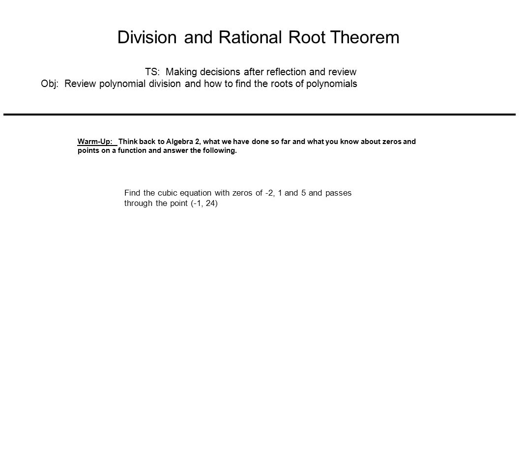 Division and Rational Root Theorem TS: Making decisions after reflection and review Obj: Review polynomial division and how to find the roots of polynomials Warm-Up: Think back to Algebra 2, what we have done so far and what you know about zeros and points on a function and answer the following.