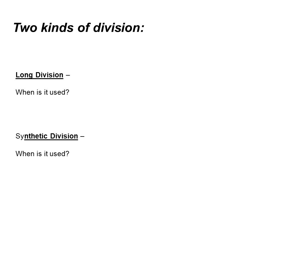 Two kinds of division: Long Division – When is it used Synthetic Division – When is it used
