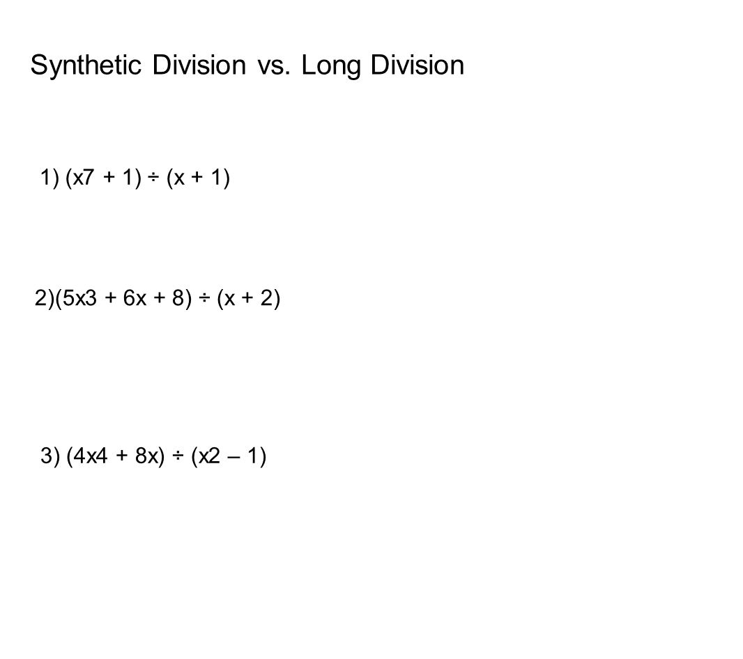 Synthetic Division vs. Long Division 1) (x7 + 1) ÷ (x + 1) 2)(5x3 + 6x + 8) ÷ (x + 2) 3) (4x4 + 8x) ÷ (x2 – 1)