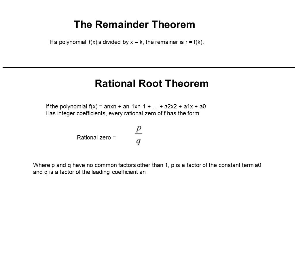 The Remainder Theorem If a polynomial f(x)is divided by x – k, the remainer is r = f(k). Rational Root Theorem If the polynomial f(x) = anxn + an-1xn-