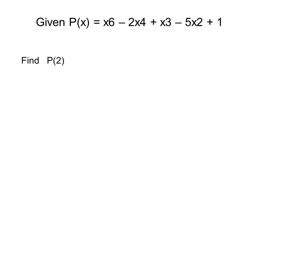 Given P(x) = x6 – 2x4 + x3 – 5x2 + 1 Find P(2)