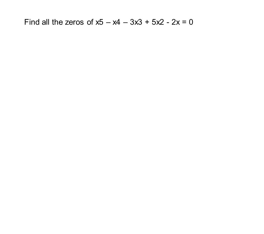 Now You Try: 1) Fully factor 8x4 – 14x3 – 71x2 – 10x + 24 (How do I check my solution with my calc I wonder???) 2) What is the remainder of (x-3)(x-4)(x-1)4 divided by x?