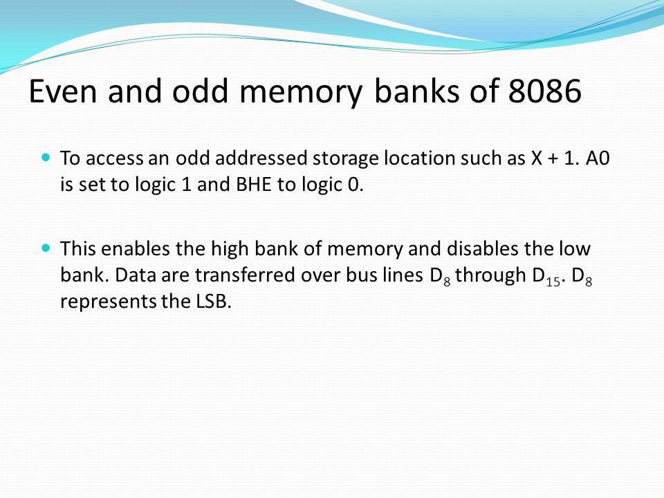 The 8086 microprocessor accesses memory as follows: To access an even-addressed storage location, A0 is set to logic 0 to enable the low bank of memory and BHE to logic 1 to disable the high bank.