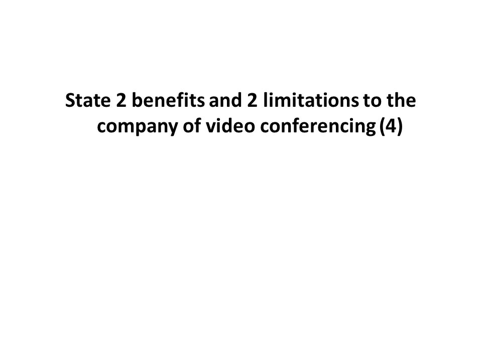 State 2 benefits and 2 limitations to the company of video conferencing (4)
