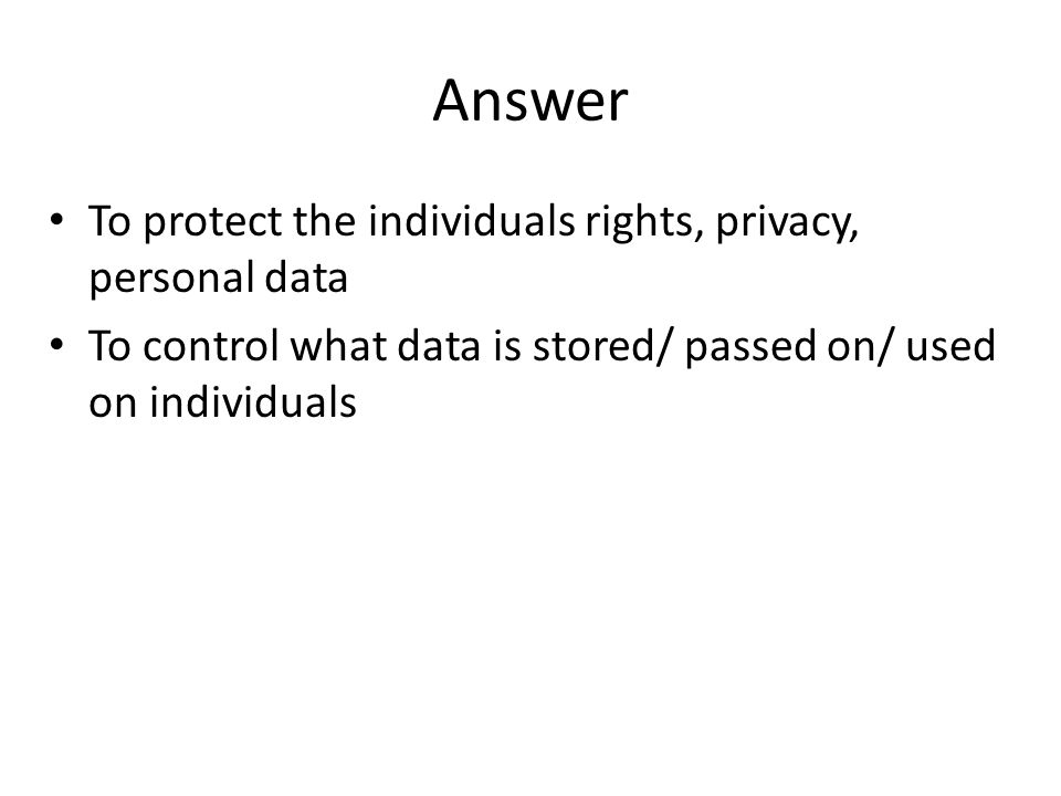 Answer To protect the individuals rights, privacy, personal data To control what data is stored/ passed on/ used on individuals