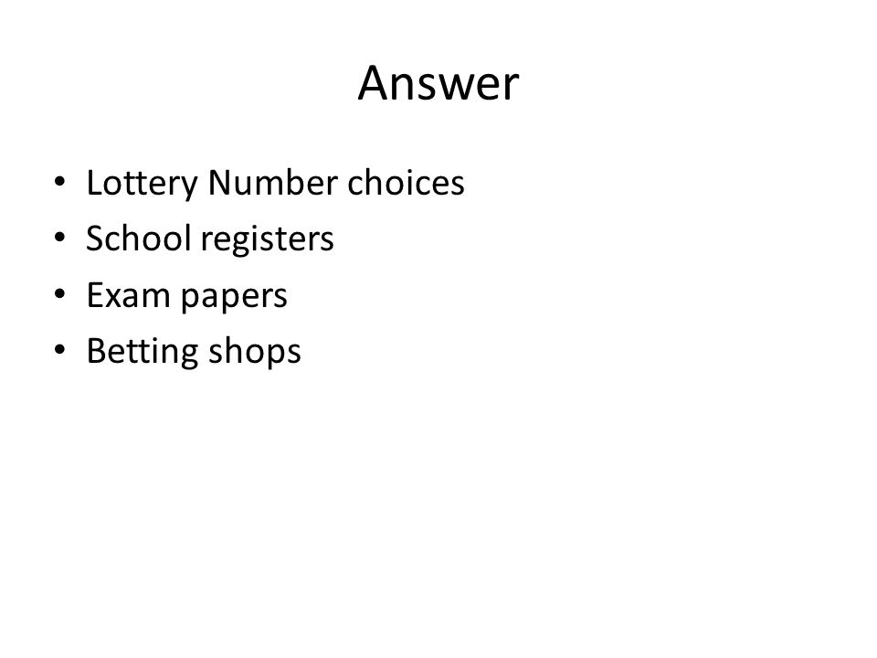 Answer Lottery Number choices School registers Exam papers Betting shops