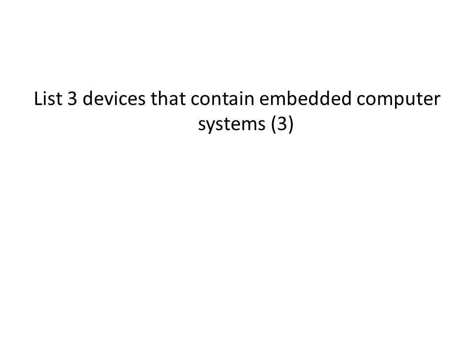 List 3 devices that contain embedded computer systems (3)