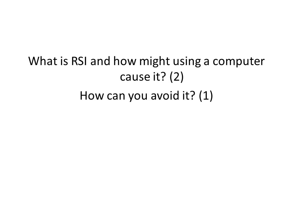 What is RSI and how might using a computer cause it? (2) How can you avoid it? (1)